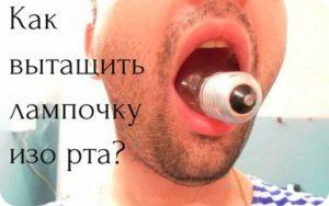 Можно ли вытащить лампочку изо рта? Почему нельзя вытащить лампочку изо рта